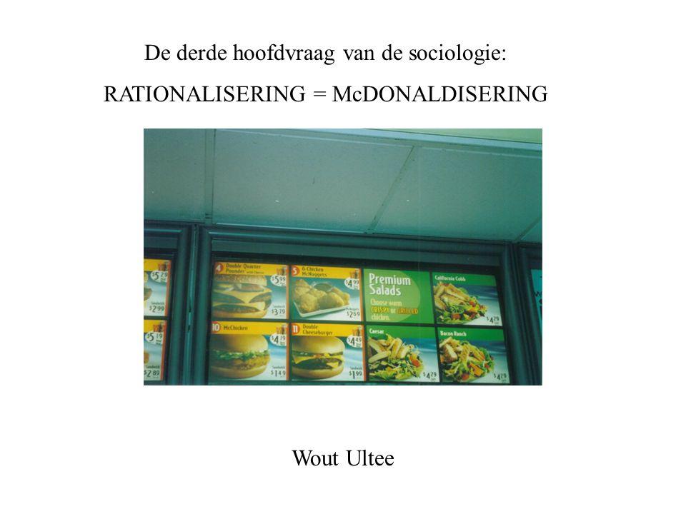 De derde hoofdvraag van de sociologie: RATIONALISERING = McDONALDISERING Wout Ultee