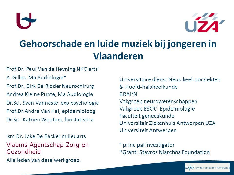 Gehoorschade en luide muziek bij jongeren in Vlaanderen Prof.Dr. Paul Van de Heyning NKO arts° A. Gilles, Ma Audiologie* Prof.Dr. Dirk De Ridder Neuro
