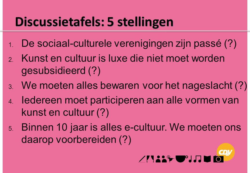 Discussietafels: 5 stellingen 1. De sociaal-culturele verenigingen zijn passé (?) 2. Kunst en cultuur is luxe die niet moet worden gesubsidieerd (?) 3