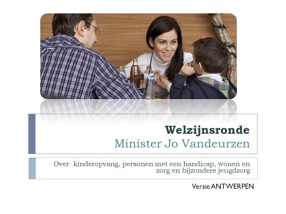 Welzijnsronde Minister Jo Vandeurzen Over kinderopvang, personen met een handicap, wonen en zorg en bijzondere jeugdzorg Versie ANTWERPEN