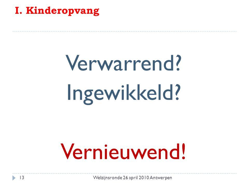 I. Kinderopvang Verwarrend Ingewikkeld Vernieuwend! 13Welzijnsronde 26 april 2010 Antwerpen