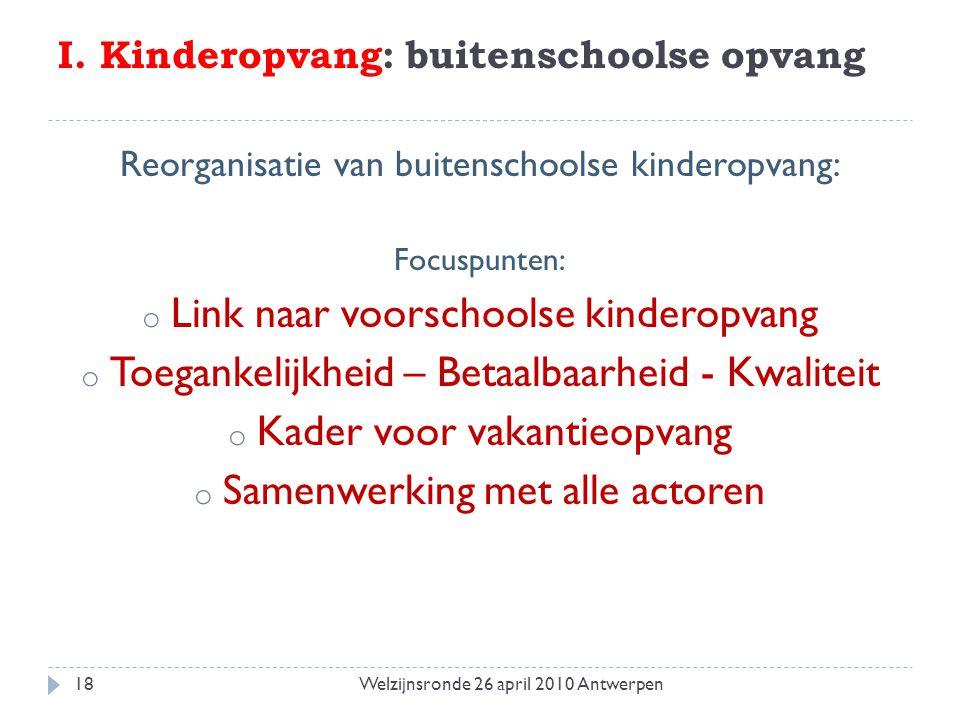 I. Kinderopvang: buitenschoolse opvang Reorganisatie van buitenschoolse kinderopvang: Focuspunten: o Link naar voorschoolse kinderopvang o Toegankelij