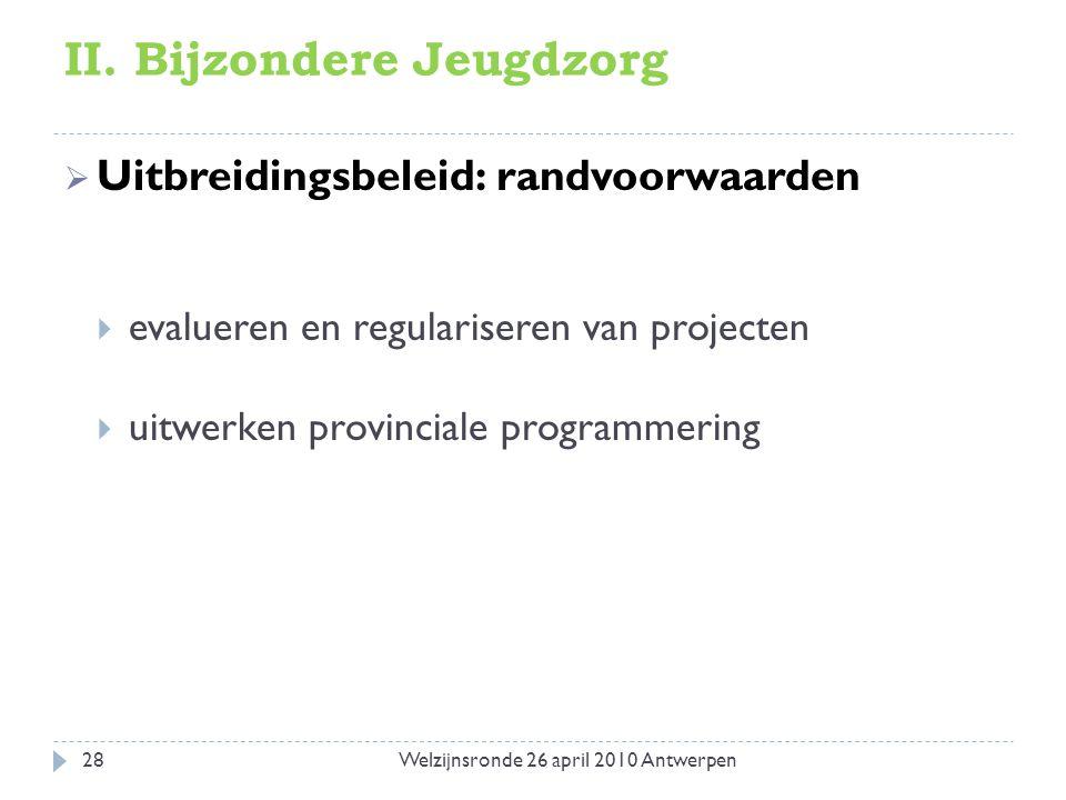 II. Bijzondere Jeugdzorg  Uitbreidingsbeleid: randvoorwaarden  evalueren en regulariseren van projecten  uitwerken provinciale programmering 28Welz