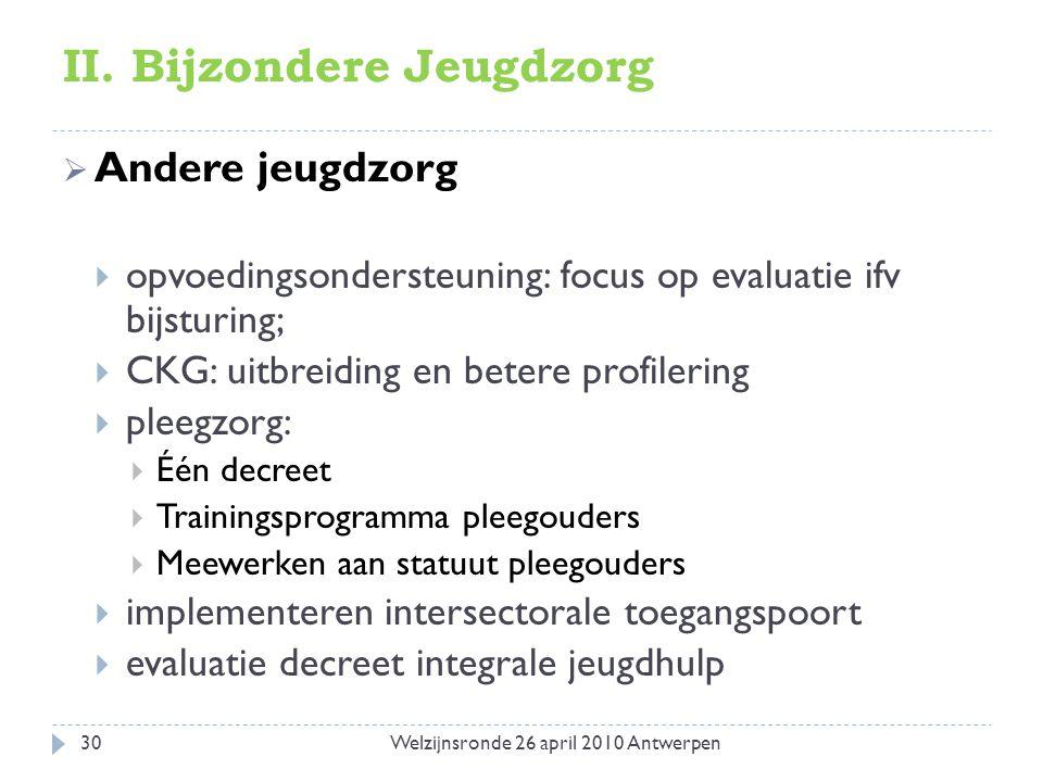 II. Bijzondere Jeugdzorg  Andere jeugdzorg  opvoedingsondersteuning: focus op evaluatie ifv bijsturing;  CKG: uitbreiding en betere profilering  p