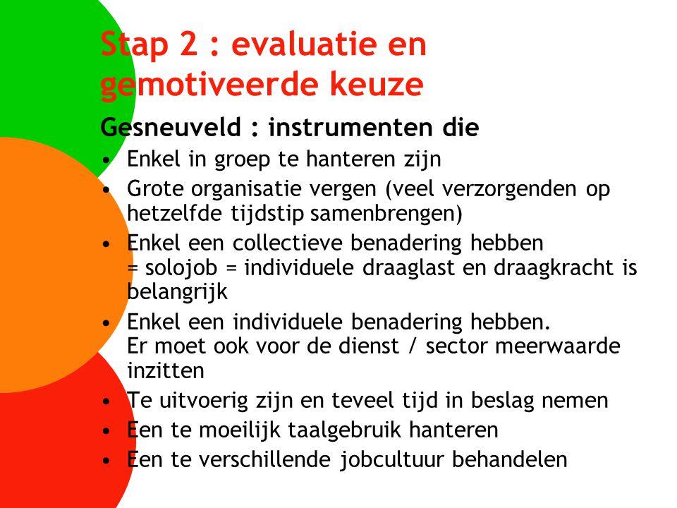 Stap 2 : evaluatie en gemotiveerde keuze Gesneuveld : instrumenten die Enkel in groep te hanteren zijn Grote organisatie vergen (veel verzorgenden op