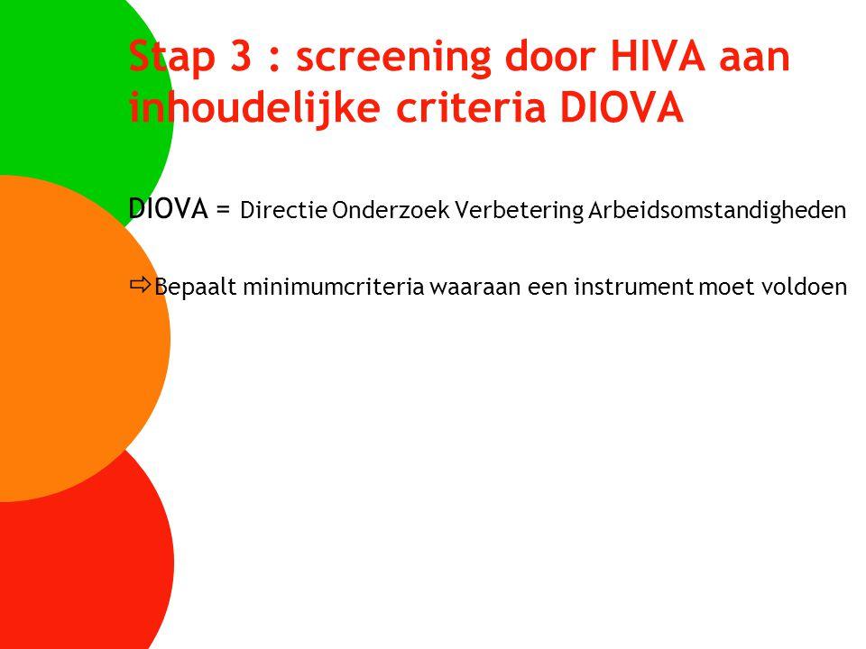 Stap 3 : screening door HIVA aan inhoudelijke criteria DIOVA DIOVA = Directie Onderzoek Verbetering Arbeidsomstandigheden  Bepaalt minimumcriteria wa