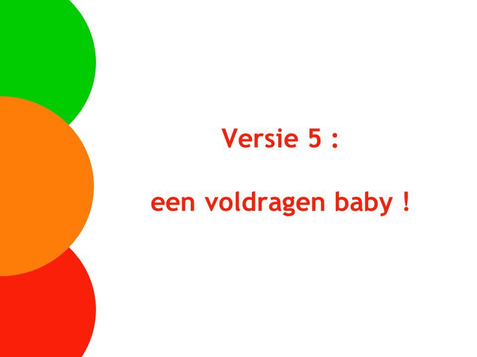 Versie 5 : een voldragen baby !