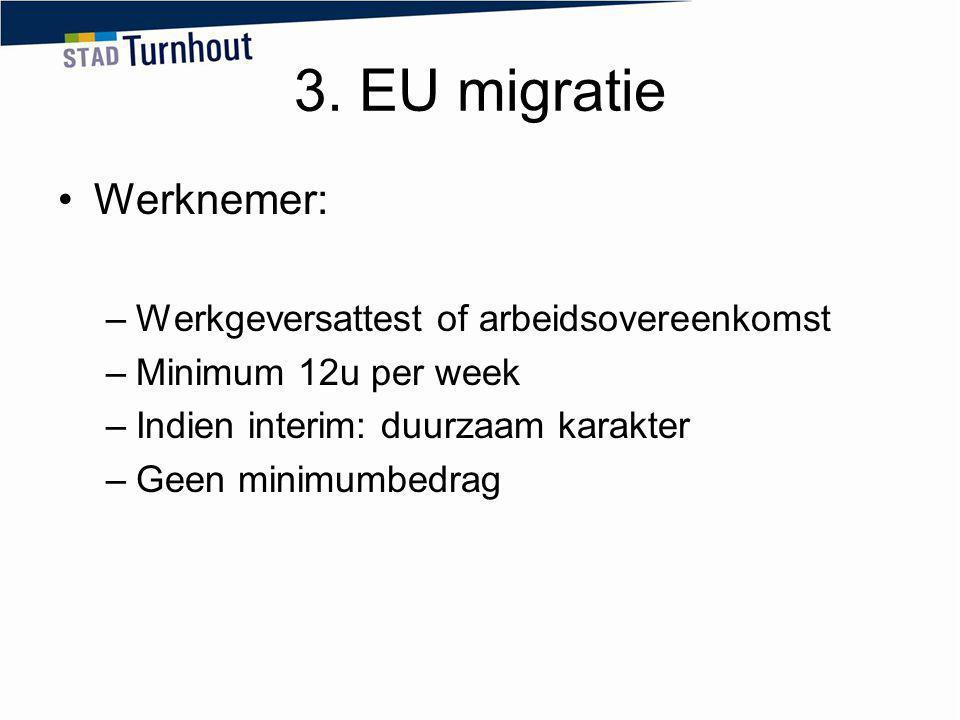 3. EU migratie Werknemer: –Werkgeversattest of arbeidsovereenkomst –Minimum 12u per week –Indien interim: duurzaam karakter –Geen minimumbedrag