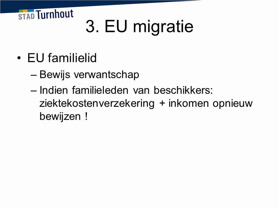 3. EU migratie EU familielid –Bewijs verwantschap –Indien familieleden van beschikkers: ziektekostenverzekering + inkomen opnieuw bewijzen !