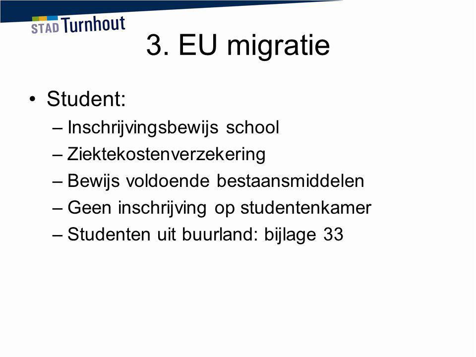 3. EU migratie Student: –Inschrijvingsbewijs school –Ziektekostenverzekering –Bewijs voldoende bestaansmiddelen –Geen inschrijving op studentenkamer –