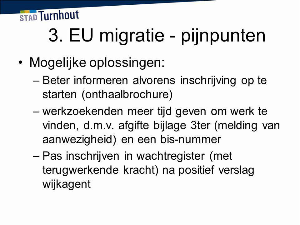 3. EU migratie - pijnpunten Mogelijke oplossingen: –Beter informeren alvorens inschrijving op te starten (onthaalbrochure) –werkzoekenden meer tijd ge