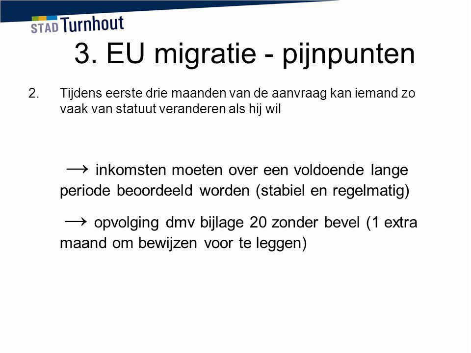 3. EU migratie - pijnpunten 2.Tijdens eerste drie maanden van de aanvraag kan iemand zo vaak van statuut veranderen als hij wil → inkomsten moeten ove