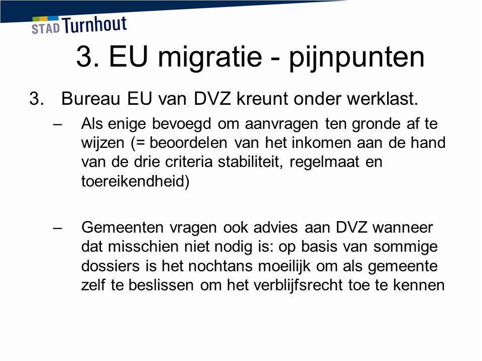 3. EU migratie - pijnpunten 3.Bureau EU van DVZ kreunt onder werklast. –Als enige bevoegd om aanvragen ten gronde af te wijzen (= beoordelen van het i