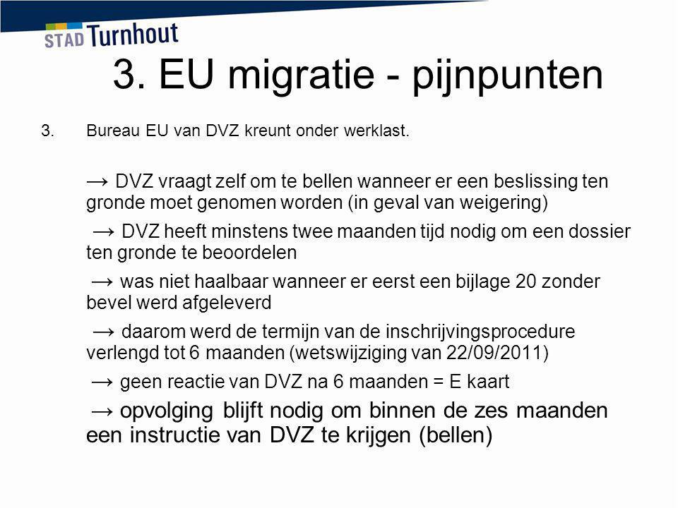 3. EU migratie - pijnpunten 3.Bureau EU van DVZ kreunt onder werklast. → DVZ vraagt zelf om te bellen wanneer er een beslissing ten gronde moet genome