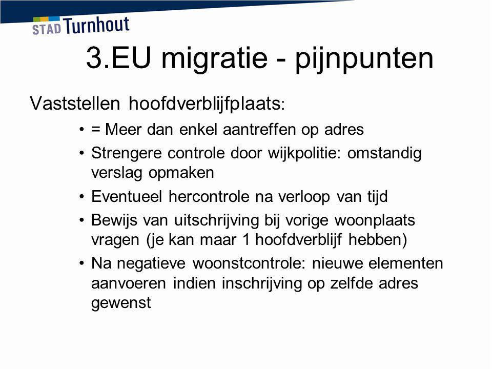 3.EU migratie - pijnpunten Vaststellen hoofdverblijfplaats : = Meer dan enkel aantreffen op adres Strengere controle door wijkpolitie: omstandig versl