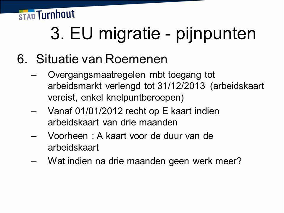 3. EU migratie - pijnpunten 6.Situatie van Roemenen –Overgangsmaatregelen mbt toegang tot arbeidsmarkt verlengd tot 31/12/2013 (arbeidskaart vereist,