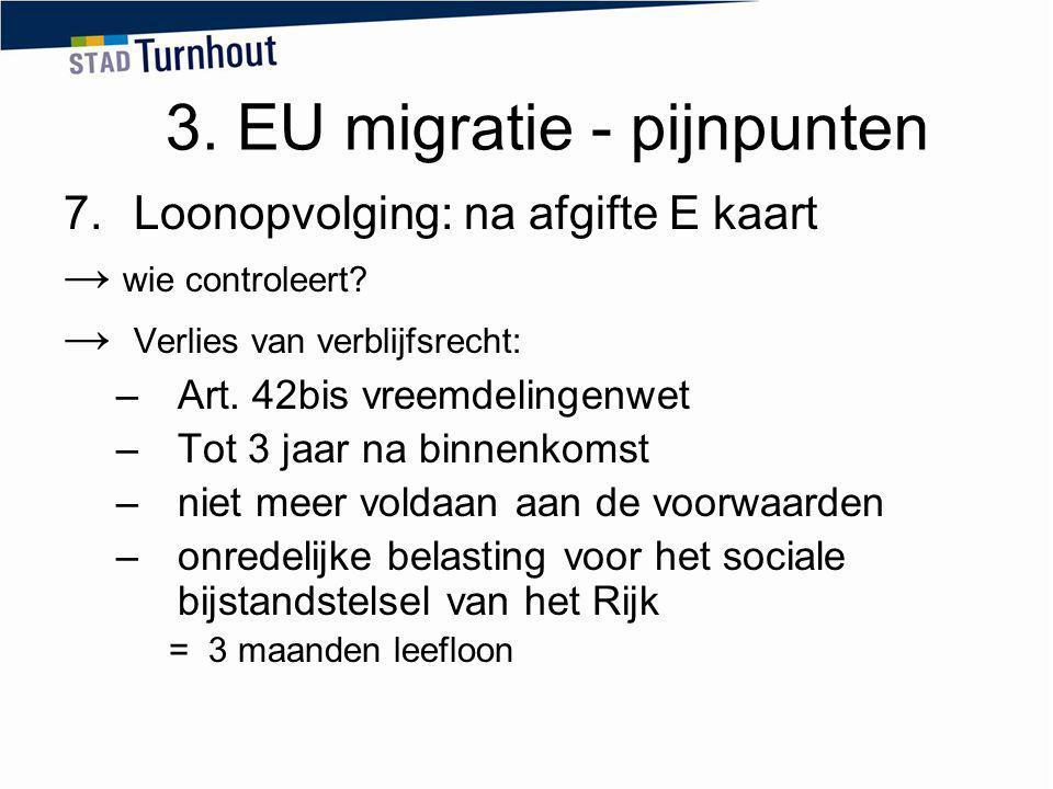 3. EU migratie - pijnpunten 7.Loonopvolging: na afgifte E kaart → wie controleert? → Verlies van verblijfsrecht: –Art. 42bis vreemdelingenwet –Tot 3 j