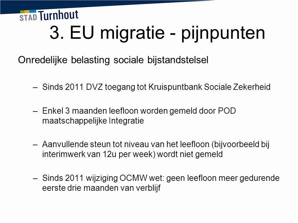 3. EU migratie - pijnpunten Onredelijke belasting sociale bijstandstelsel –Sinds 2011 DVZ toegang tot Kruispuntbank Sociale Zekerheid –Enkel 3 maanden