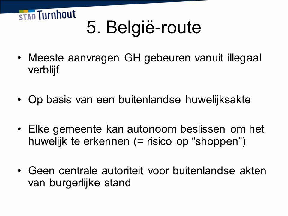 5. België-route Meeste aanvragen GH gebeuren vanuit illegaal verblijf Op basis van een buitenlandse huwelijksakte Elke gemeente kan autonoom beslissen
