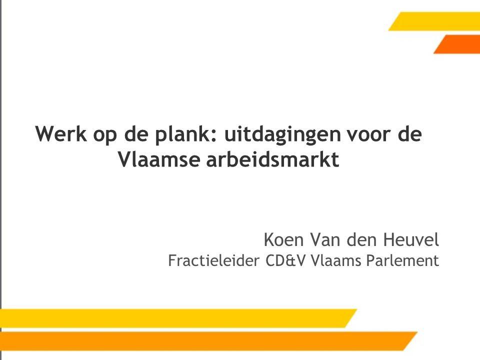 Werk op de plank: uitdagingen voor de Vlaamse arbeidsmarkt Koen Van den Heuvel Fractieleider CD&V Vlaams Parlement