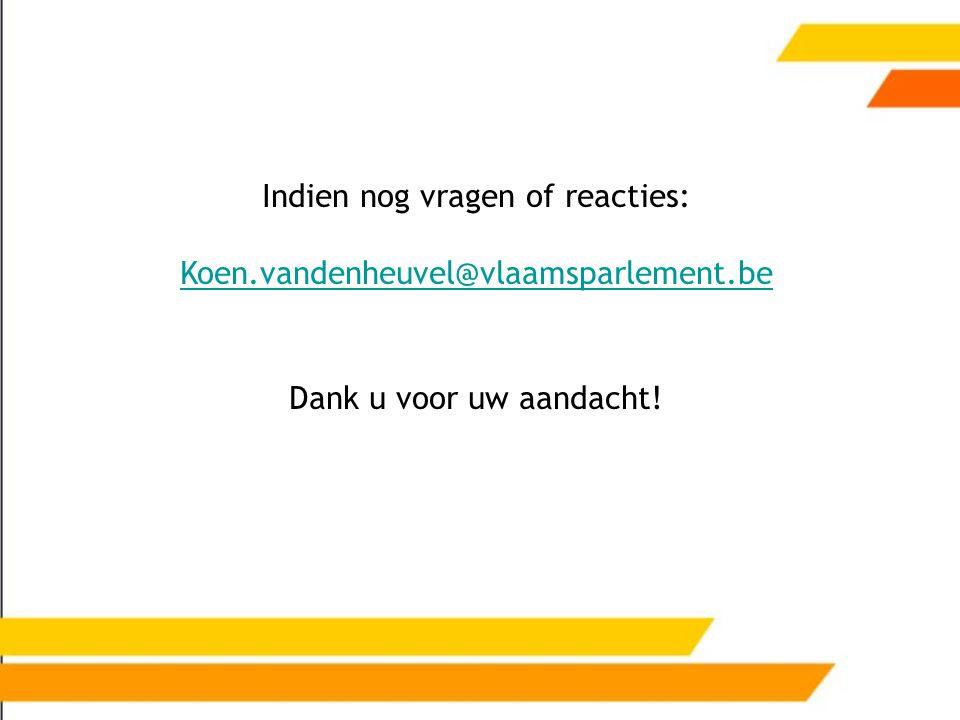 Indien nog vragen of reacties: Koen.vandenheuvel@vlaamsparlement.be Dank u voor uw aandacht!