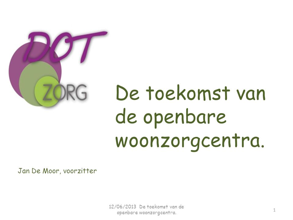 Jan De Moor, voorzitter De toekomst van de openbare woonzorgcentra. 1 12/06/2013 De toekomst van de openbare woonzorgcentra.