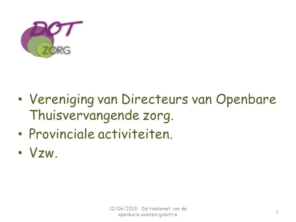 Vereniging van Directeurs van Openbare Thuisvervangende zorg. Provinciale activiteiten. Vzw. 3 12/06/2013: De toekomst van de openbare woonzorgcentra.