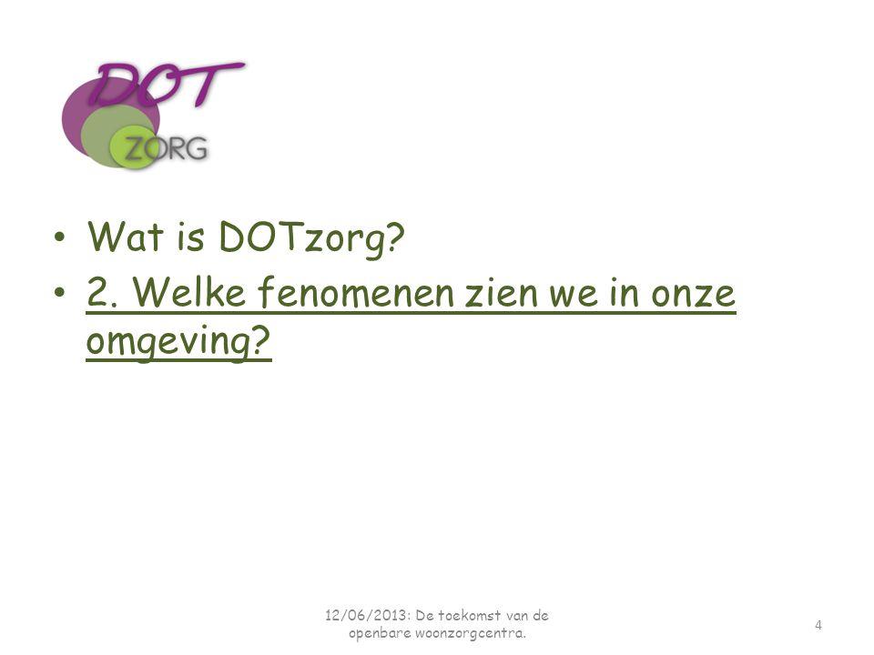 Wat is DOTzorg? 2. Welke fenomenen zien we in onze omgeving? 4 12/06/2013: De toekomst van de openbare woonzorgcentra.
