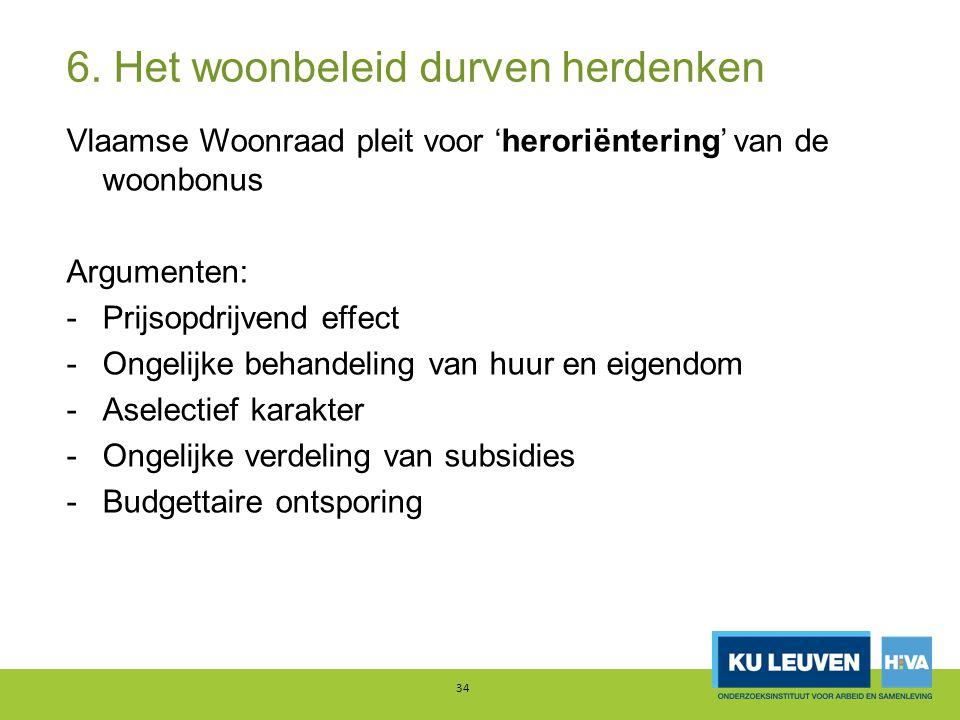 6. Het woonbeleid durven herdenken Vlaamse Woonraad pleit voor 'heroriëntering' van de woonbonus Argumenten: -Prijsopdrijvend effect -Ongelijke behand