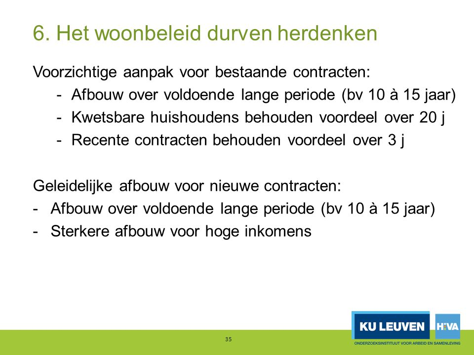 6. Het woonbeleid durven herdenken Voorzichtige aanpak voor bestaande contracten: -Afbouw over voldoende lange periode (bv 10 à 15 jaar) -Kwetsbare hu