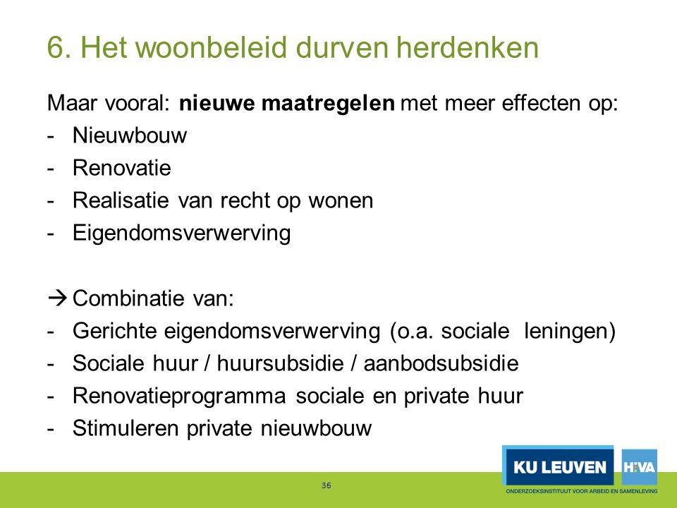 6. Het woonbeleid durven herdenken Maar vooral: nieuwe maatregelen met meer effecten op: -Nieuwbouw -Renovatie -Realisatie van recht op wonen -Eigendo