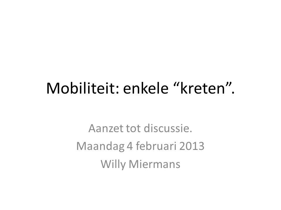 Mobiliteit: enkele kreten . Aanzet tot discussie. Maandag 4 februari 2013 Willy Miermans