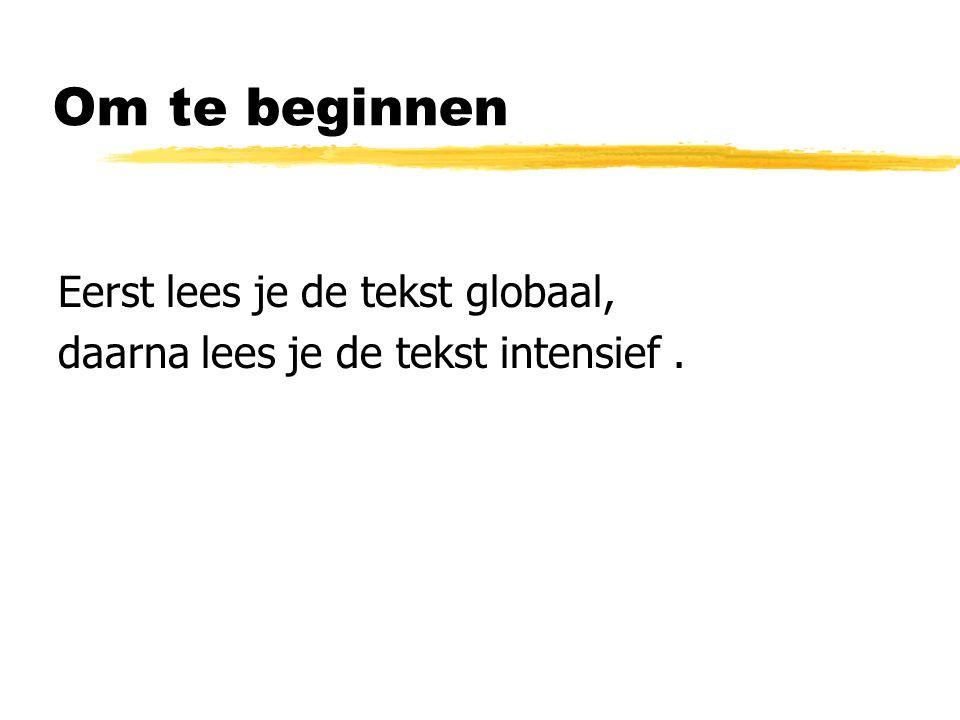 Om te beginnen Eerst lees je de tekst globaal, daarna lees je de tekst intensief.