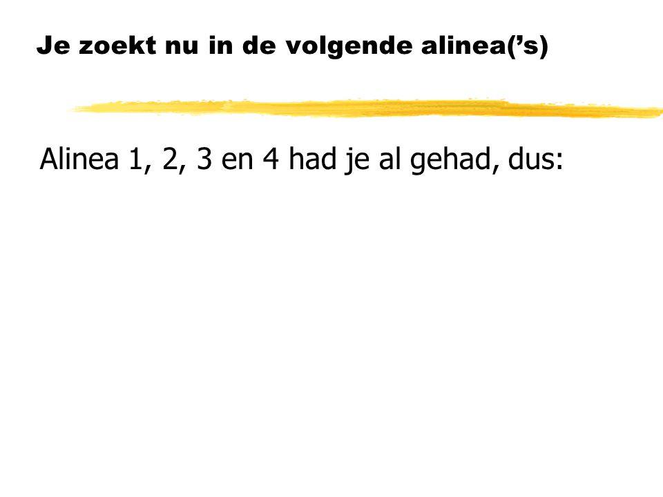 Je zoekt nu in de volgende alinea('s) Alinea 1, 2, 3 en 4 had je al gehad, dus: