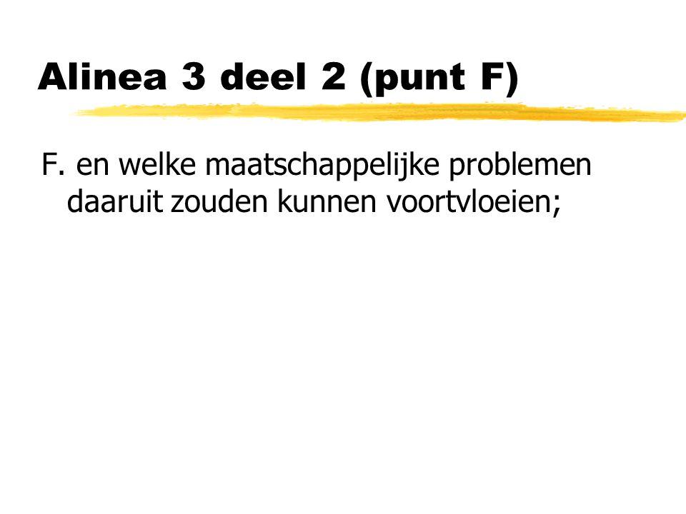 Alinea 3 deel 2 (punt F) F. en welke maatschappelijke problemen daaruit zouden kunnen voortvloeien;
