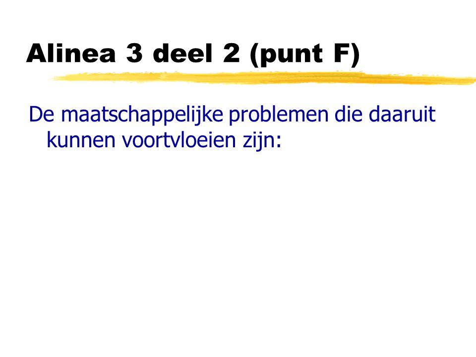 Alinea 3 deel 2 (punt F) De maatschappelijke problemen die daaruit kunnen voortvloeien zijn: