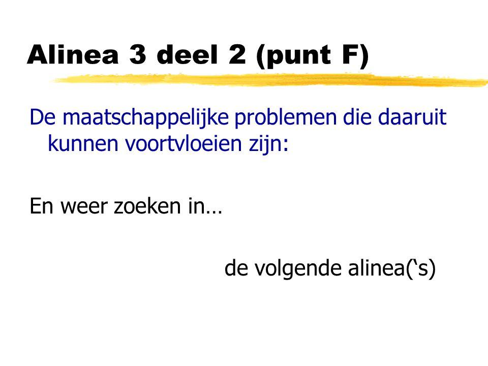 Alinea 3 deel 2 (punt F) De maatschappelijke problemen die daaruit kunnen voortvloeien zijn: En weer zoeken in… de volgende alinea('s)