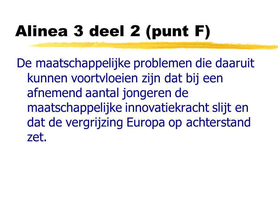 Alinea 3 deel 2 (punt F) De maatschappelijke problemen die daaruit kunnen voortvloeien zijn dat bij een afnemend aantal jongeren de maatschappelijke innovatiekracht slijt en dat de vergrijzing Europa op achterstand zet.