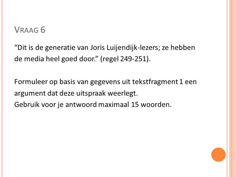 """V RAAG 6 """"Dit is de generatie van Joris Luijendijk-lezers; ze hebben de media heel goed door."""" (regel 249-251). Formuleer op basis van gegevens uit te"""
