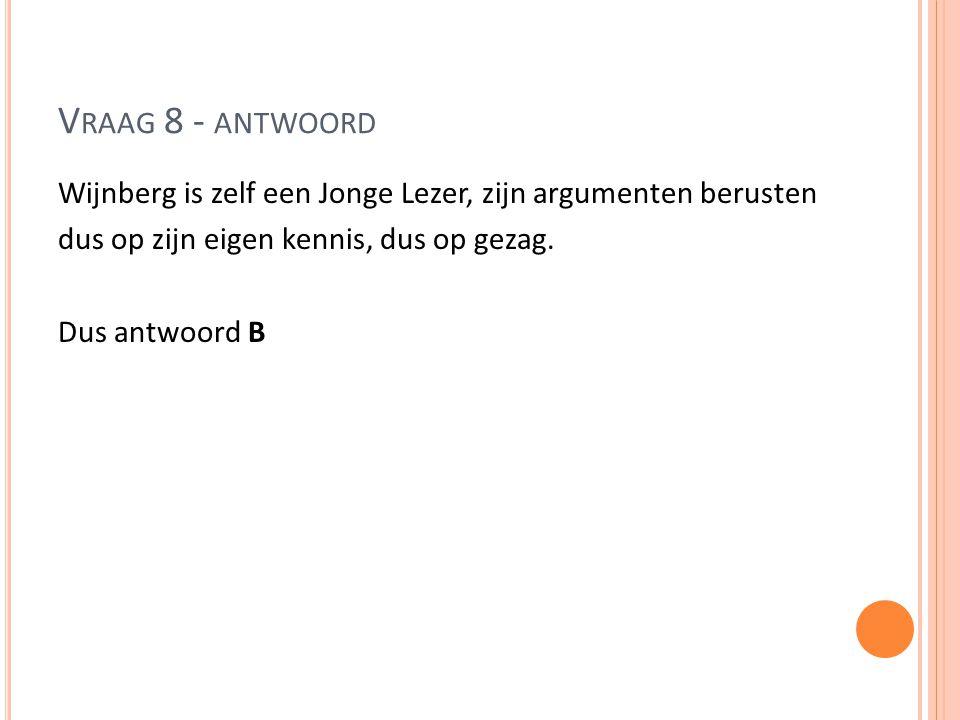 V RAAG 8 - ANTWOORD Wijnberg is zelf een Jonge Lezer, zijn argumenten berusten dus op zijn eigen kennis, dus op gezag. Dus antwoord B
