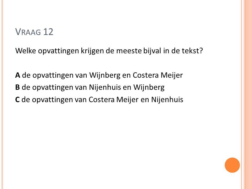 V RAAG 12 Welke opvattingen krijgen de meeste bijval in de tekst? A de opvattingen van Wijnberg en Costera Meijer B de opvattingen van Nijenhuis en Wi