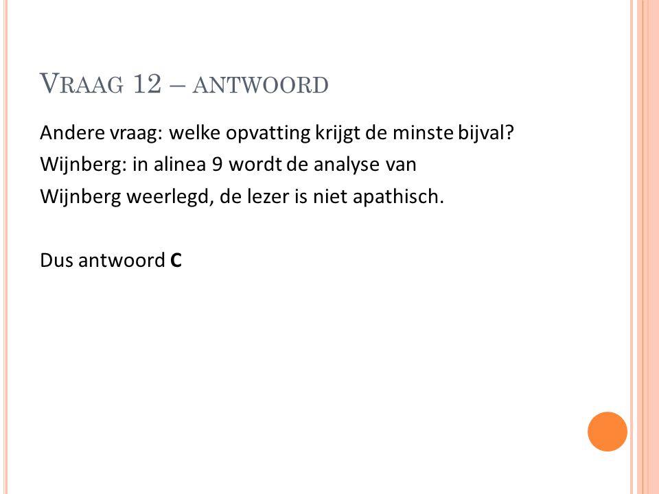 V RAAG 12 – ANTWOORD Andere vraag: welke opvatting krijgt de minste bijval? Wijnberg: in alinea 9 wordt de analyse van Wijnberg weerlegd, de lezer is