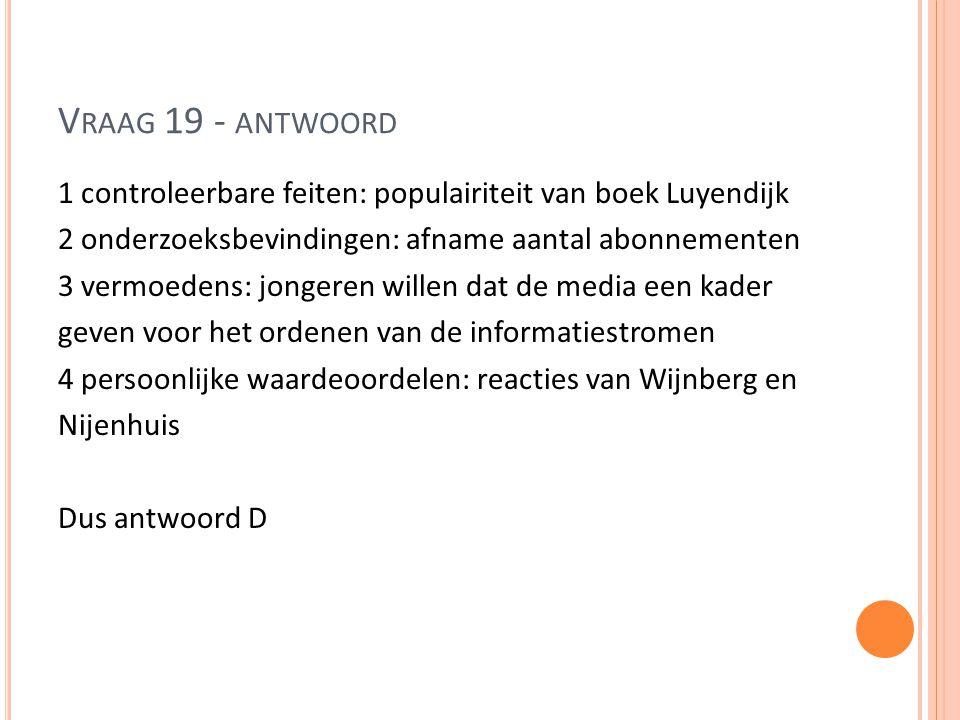 V RAAG 19 - ANTWOORD 1 controleerbare feiten: populairiteit van boek Luyendijk 2 onderzoeksbevindingen: afname aantal abonnementen 3 vermoedens: jonge