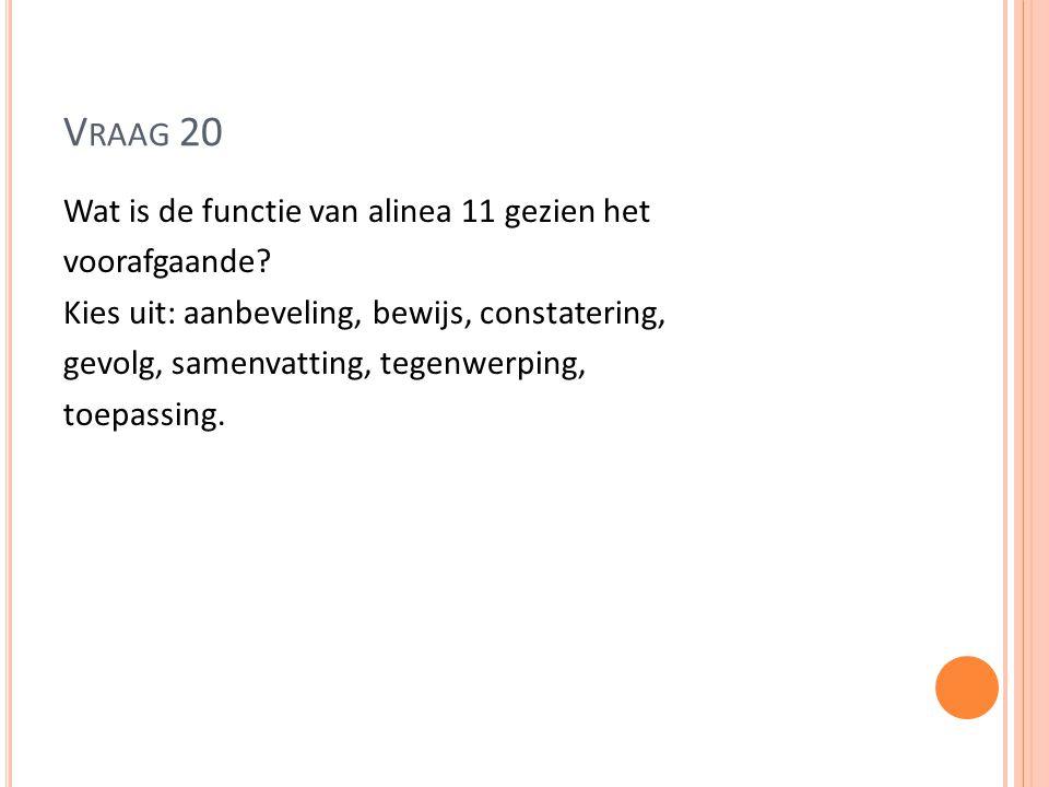 V RAAG 20 Wat is de functie van alinea 11 gezien het voorafgaande? Kies uit: aanbeveling, bewijs, constatering, gevolg, samenvatting, tegenwerping, to