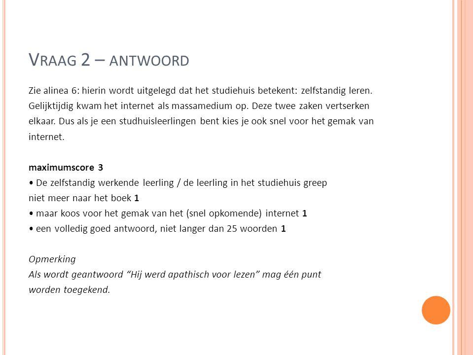 V RAAG 2 – ANTWOORD Zie alinea 6: hierin wordt uitgelegd dat het studiehuis betekent: zelfstandig leren. Gelijktijdig kwam het internet als massamediu