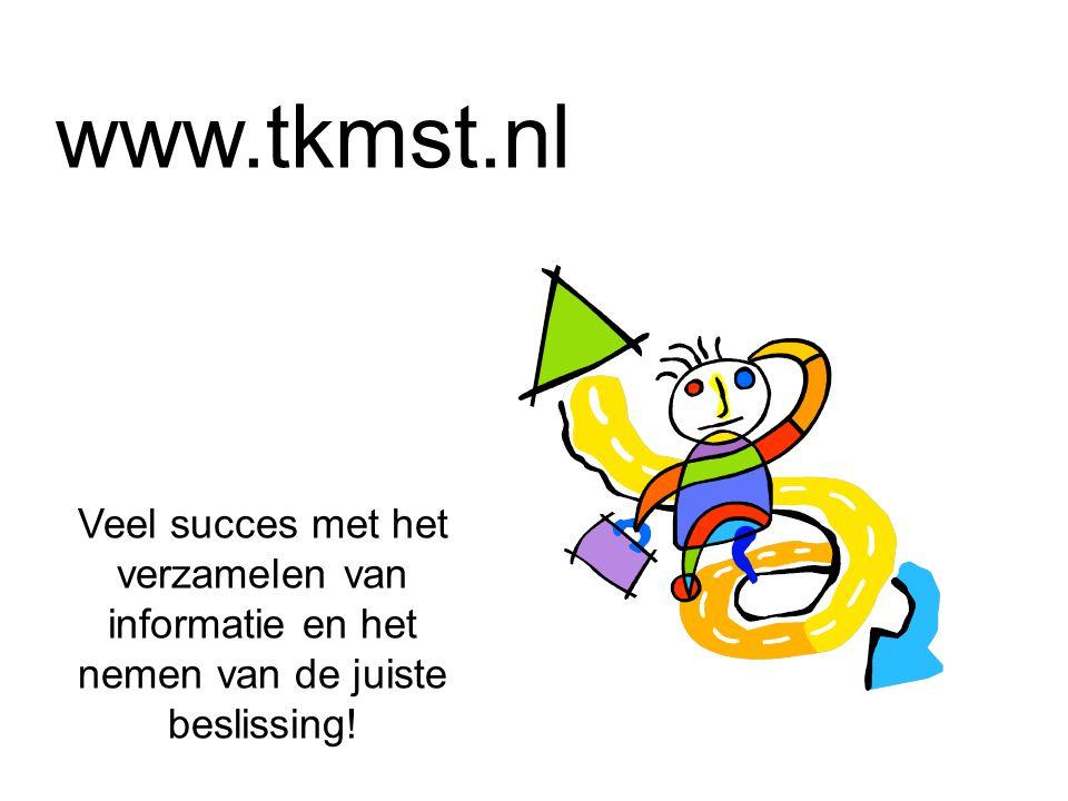 www.tkmst.nl Veel succes met het verzamelen van informatie en het nemen van de juiste beslissing!