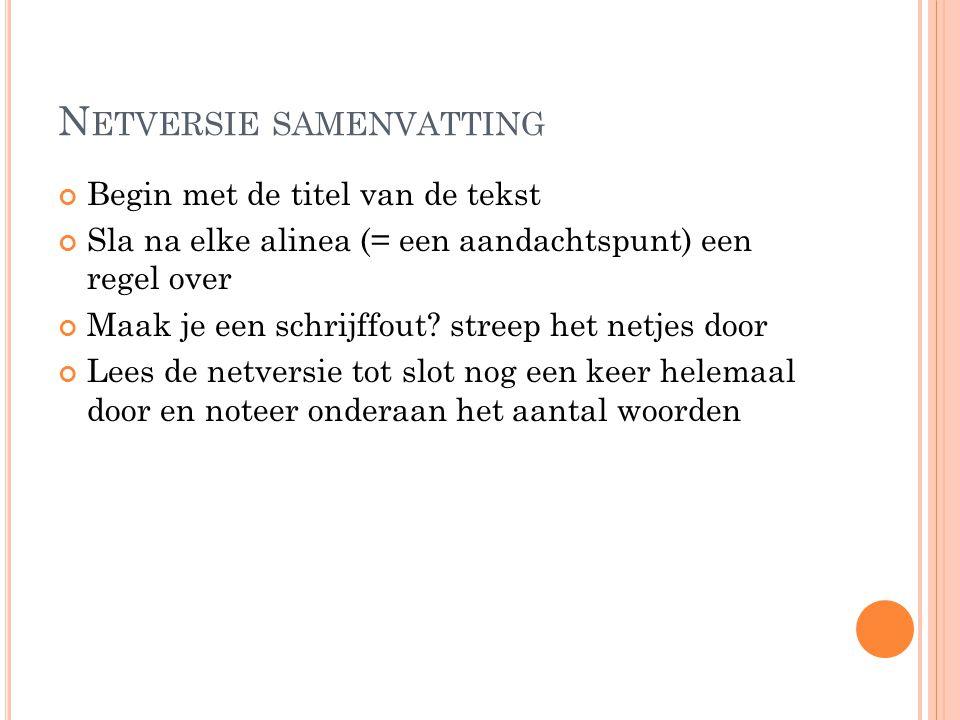 N ETVERSIE SAMENVATTING Begin met de titel van de tekst Sla na elke alinea (= een aandachtspunt) een regel over Maak je een schrijffout? streep het ne