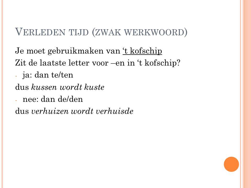 V ERLEDEN TIJD ( ZWAK WERKWOORD ) Je moet gebruikmaken van 't kofschip Zit de laatste letter voor –en in 't kofschip? - ja: dan te/ten dus kussen word