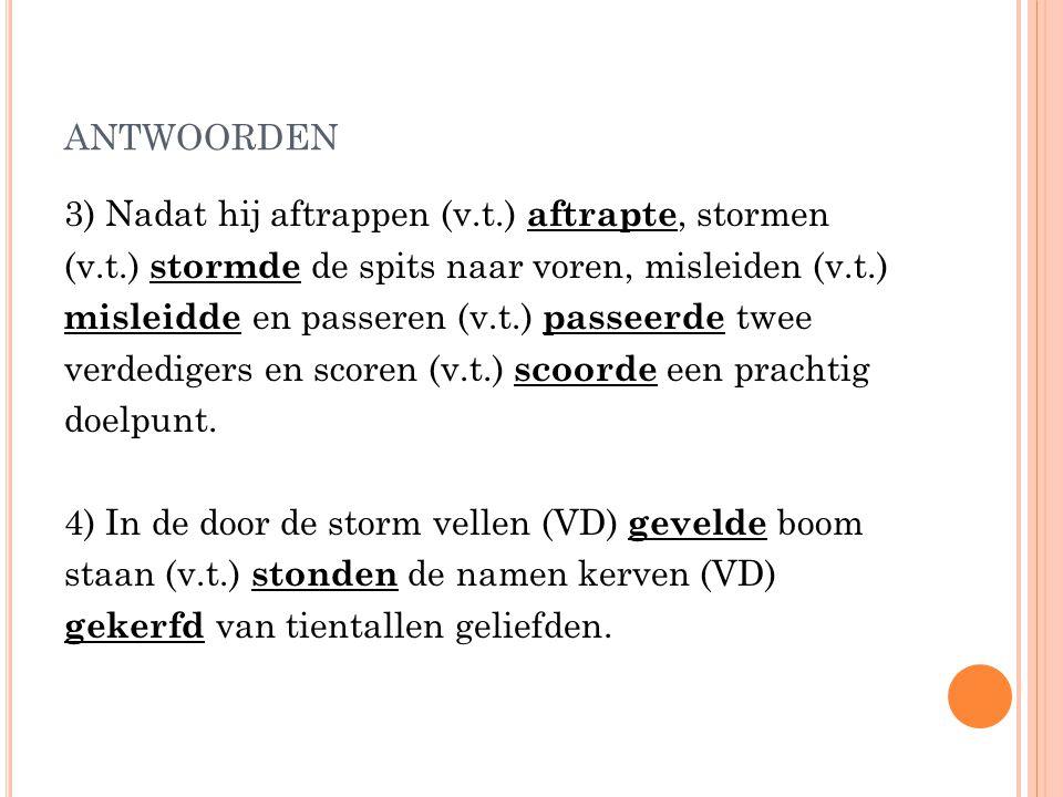 ANTWOORDEN 3) Nadat hij aftrappen (v.t.) aftrapte, stormen (v.t.) stormde de spits naar voren, misleiden (v.t.) misleidde en passeren (v.t.) passeerde