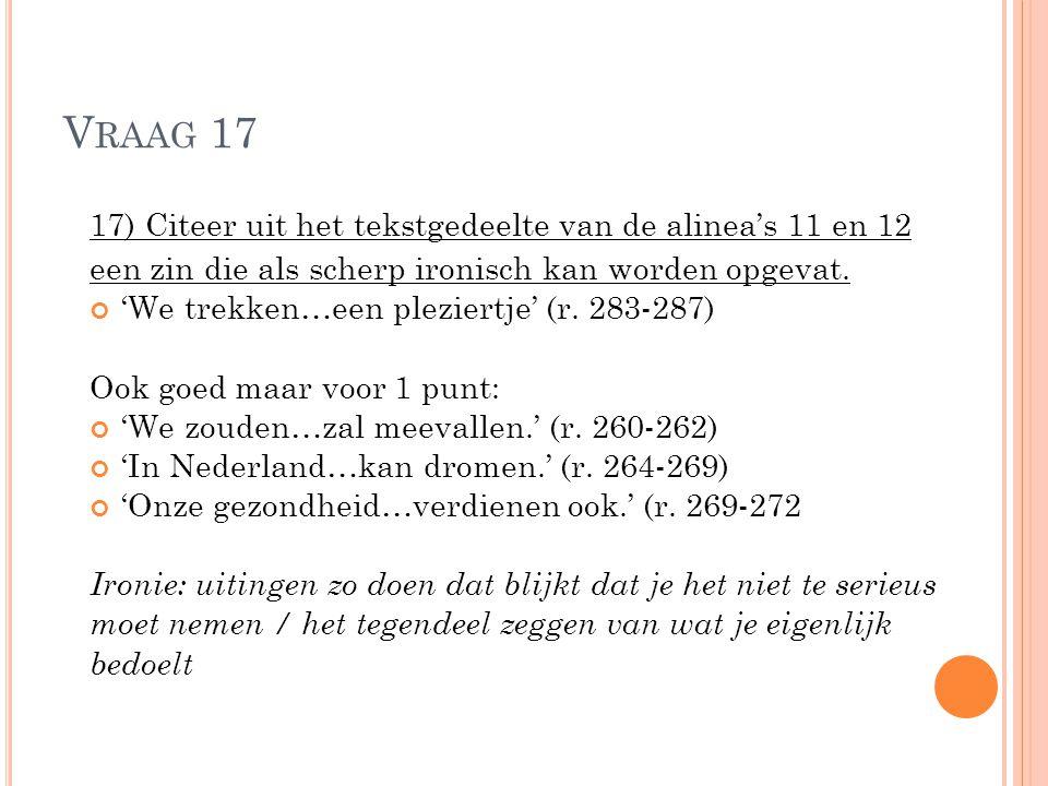 V RAAG 17 17) Citeer uit het tekstgedeelte van de alinea's 11 en 12 een zin die als scherp ironisch kan worden opgevat. 'We trekken…een pleziertje' (r